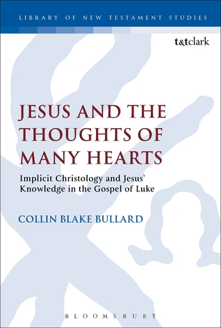 Jesus and the Thoughts of Many Hearts: Implicit Christology and Jesus Knowledge in the Gospel of Luke Collin Bullard