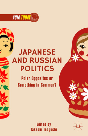 Japanese and Russian Politics: Polar Opposites or Something in Common? Takashi Inoguchi