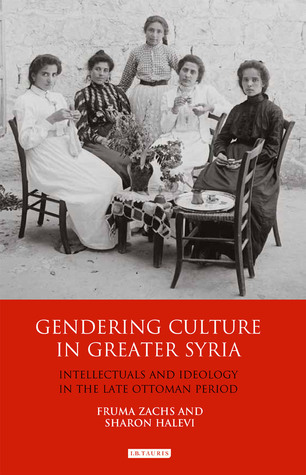 Gendering Culture in Greater Syria: Intellectuals and Ideology in the Late Ottoman Period  by  Fruma Zachs