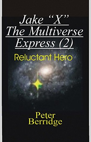 Jake X The Multiverse Express: Reluctant Hero  by  Peter Bernard Berridge