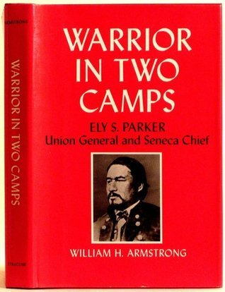 Warrior in Two Camps: Ely S. Parker, Union General and Seneca Chief William  H. Armstrong