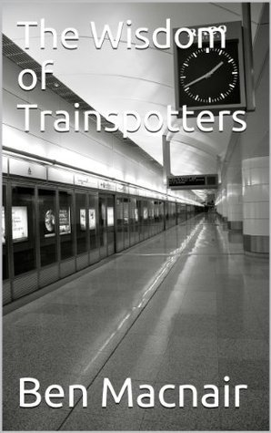 The Wisdom of Trainspotters  by  Ben Macnair