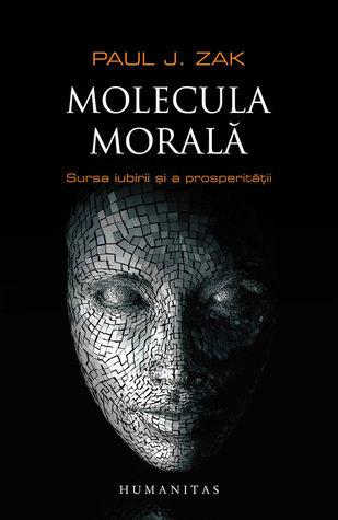 Molecula morală: sursa iubirii şi a prosperităţii Paul J. Zak