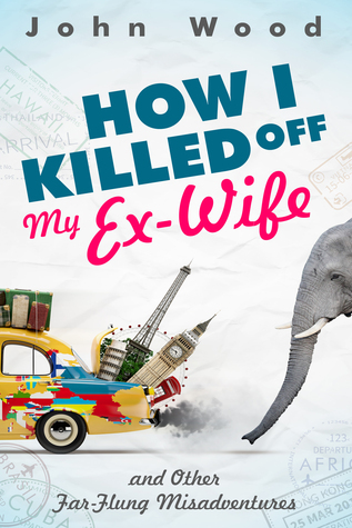 How I Killed Off My Ex-Wife and Other Far-Flung Misadventures John       Wood
