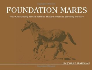 Foundation Mares: How Outstanding Femail Families Shaped Americas Breeding Industry John P. Sparkman