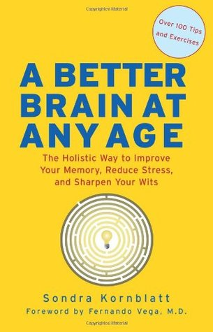 A Better Brain at Any Age: The Holistic Way to Improve Your Memory, Reduce Stress, and Sharpen Your Wits Sondra Kornblatt
