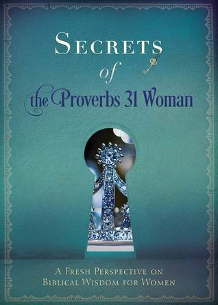 Secrets of the Proverbs 31 Woman: Fresh Perspectives on Biblical Wisdom for Women  by  Ellyn Sanna