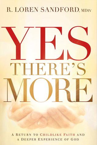 Yes, Theres More: A Return to Childlike Faith and a Deeper Experience of God  by  R. Loren Sandford