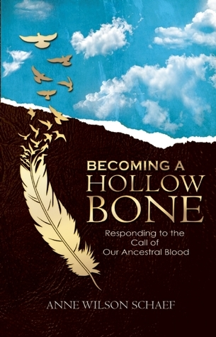 A Hollow Bone: Embracing the Call of Our Ancestral Blood - Living the Transformative Wisdom of our Ancestors Anne Wilson Schaef