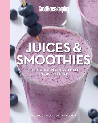Good Housekeeping Juices & Smoothies: Sensational Recipes to Make in Your Blender  by  Good Housekeeping