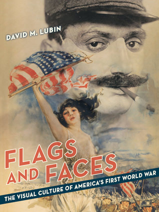 Flags and Faces: The Visual Culture of Americas First World War  by  David M. Lubin