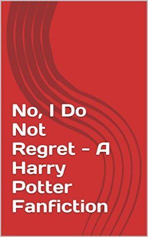 No, I Do Not Regret - A Harry Potter Fanfiction  by  Barzini -