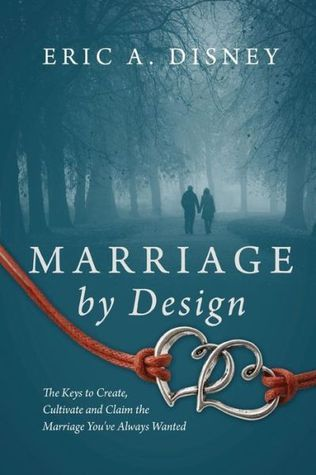 Marriage Design: The Keys to Create, Cultivate and Claim the Marriage Youve Always Wanted by Eric A. Disney
