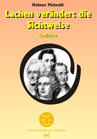Lachen verändert die Sichtweise: Gedichte Helmut Maiwald