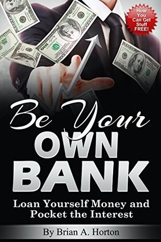 Be Your Own Bank: Loan Yourself Money and Pocket the Interest:  by  Brian Horton