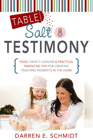 Table Salt and Testimony: Ideas, Object Lessons, and Practical Parenting Tips for Creating Teaching Moments in the Home Darren Eldred Schmidt
