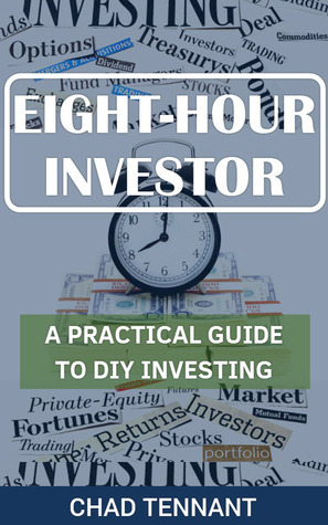 Eight-Hour Investor: A Practical Guide to DIY Investing  by  Chad Tennant