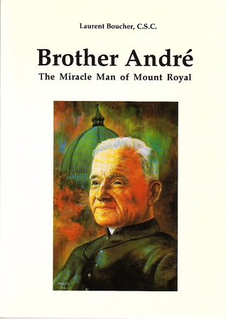 Brother Andre: The Miracle Man of Mount Royal Laurent Boucher