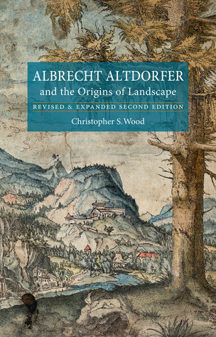 Albrecht Altdorfer and the Origins of Landscape: Revised and Expanded Second Edition Christopher S. Wood