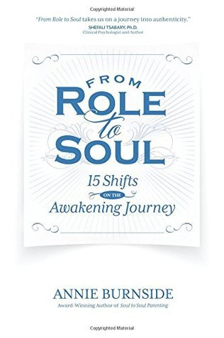 From Role to Soul: 15 Shifts on the Awakening Journey Annie Burnside