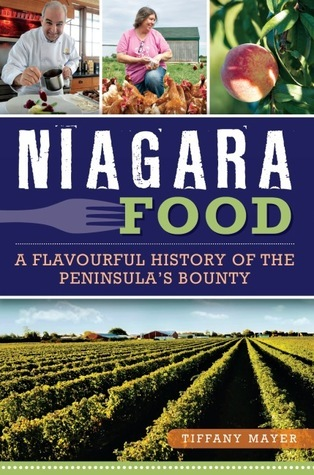 Niagara Food: A Flavourful History of the Peninsulas Bounty  by  Tiffany Mayer