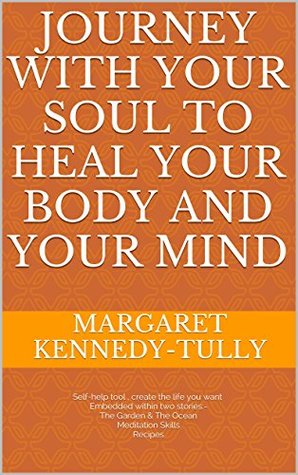 Journey with your soul to heal your body and your mind  by  Margaret Kennedy Tully