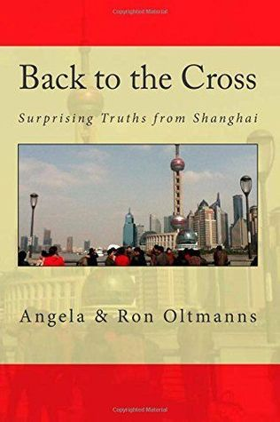 Back to the Cross: Surprising Truths from Shanghai Angela Oltmanns