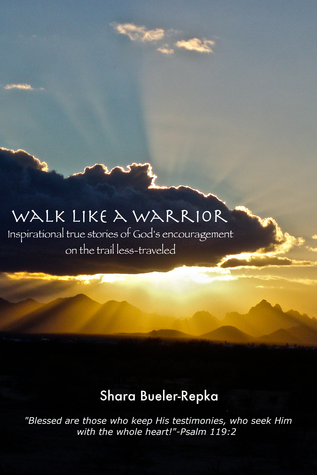 Walk Like A Warrior: Inspiring True Stories of Gods Encouragement on the Trail Less-Traveled  by  Shara Bueler-Repka
