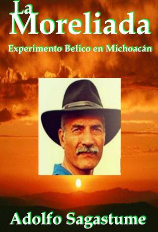 La Moreliada: Experimento Bélico en Michoacán  by  Adolfo Sagastume