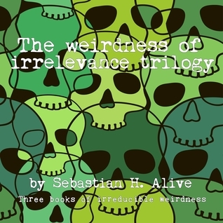 The Weirdness Of Irrelevance Trilogy  by  Sebastian H. Alive
