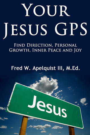 Your Jesus GPS: Find Direction, Personal Growth, Inner Peace and Joy Fred W. Apelquist III