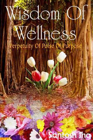 Wisdom Of Wellness: Perpetuity Of Poise Of Purpose Santosh Jha