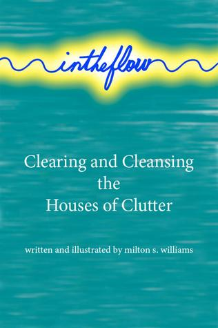 intheflow: Clearing and Cleansing the Houses of Clutter Milton Williams