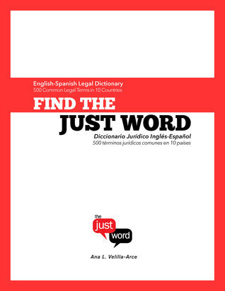 Find The Just Word: English-Spanish Legal Dictionary (500 Common Legal Terms in 10 Countries)  by  Ana Velilla-Arce