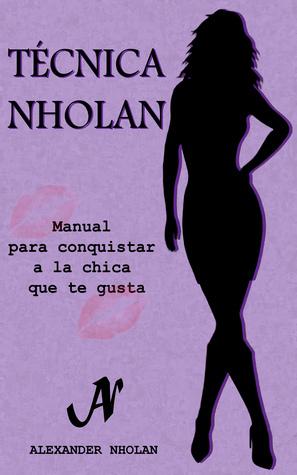 Técnica Nholan: Manual para conquistar a la chica que te gusta  by  Alexander Nholan