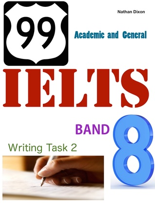 99 IELTS Band 8: Writing Task 2 - Academic and General  by  Nathan Dixon, Sr