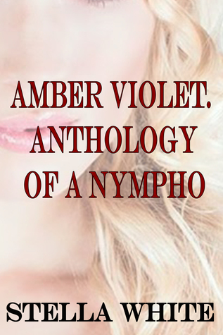 Amber Violet. Anthology of a Nympho  by  Stella White