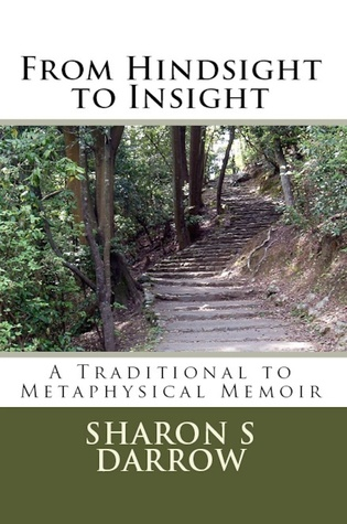 From Hindsight to Insight: A Traditional to Metaphysical Memoir  by  Sharon S Darrow