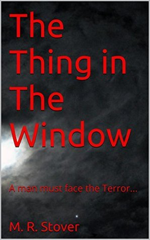 The Thing in The Window: A man must face the Terror... M.R. Stover