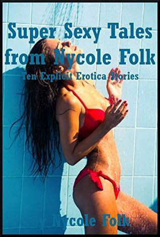 Super Sexy Tales from Nycole Folk: Ten Explicit Erotica Stories Nycole Folk