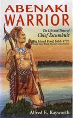Abenaki Warrior--Life and Time of chief Escmbuit Alfred Kayworth
