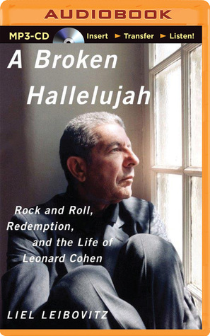 Broken Hallelujah, A: Rock and Roll, Redemption, and the Life of Leonard Cohen  by  Liel Leibovitz