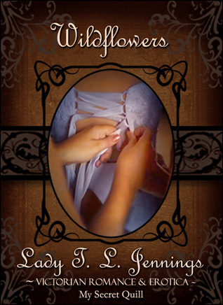 Wildflowers ~ The seventh story from Lust and Lace, a Victorian Romance and Erotic short story collection Lady T.L. Jennings