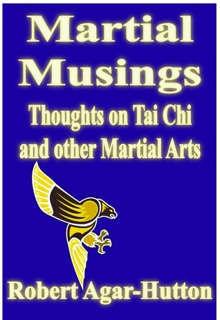 Martial Musings: Thoughts on Tai Chi and other Martial Arts  by  Robert Agar-Hutton