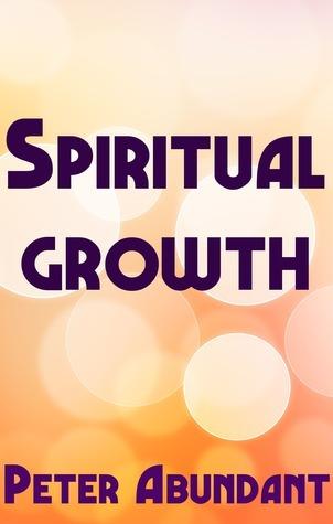 Spiritual Growth  by  Peter Abundant