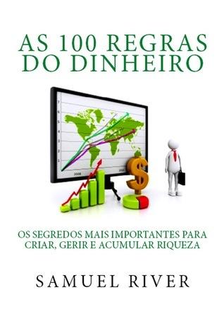As 100 Regras do Dinheiro: Os Segredos mais Importantes para Criar, Gerir e Acumular Riqueza  by  Samuel River
