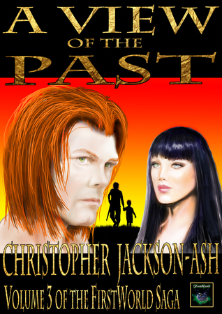 A View of the Past (Volume 3 of the FirstWorld Saga) Christopher Jackson-Ash