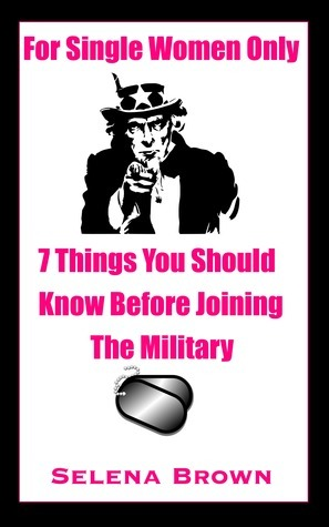 For Single Women Only: 7 Things You Should Know Before Joining The Military  by  Selena Brown