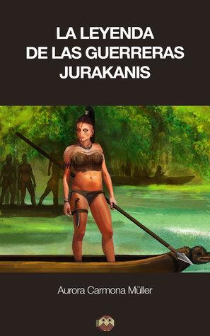 La leyenda de las Guerreras Jurakanis  by  Aurora Carmona Müller