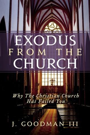 Exodus From The Church: Why The Christian Church Has Failed You J. Goodman III